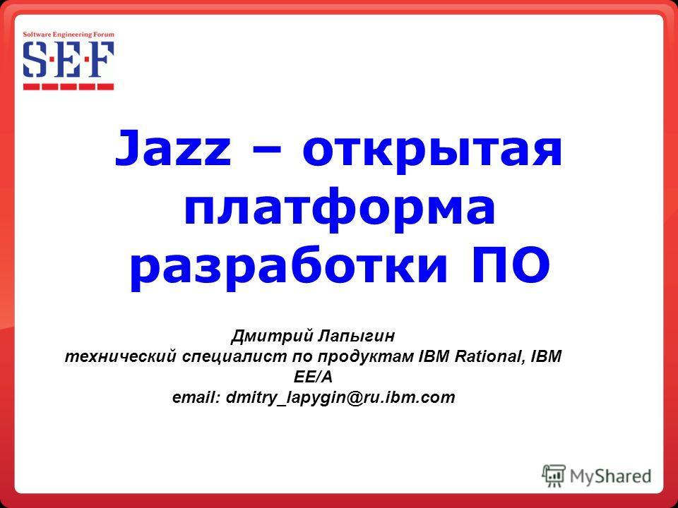 Jazz – открытая платформа разработки ПО Дмитрий Лапыгин технический специалист по продуктам IBM Rational, IBM EE/A email: dmitry_lapygin@ru.ibm.com