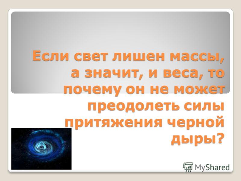 Если свет лишен массы, а значит, и веса, то почему он не может преодолеть силы притяжения черной дыры?