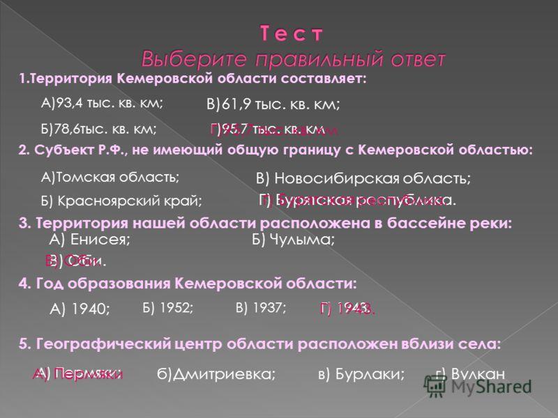 1.Территория Кемеровской области составляет: 2. Субъект Р.Ф., не имеющий общую границу с Кемеровской областью: 3. Территория нашей области расположена в бассейне реки: 4. Год образования Кемеровской области: 5. Географический центр области расположен