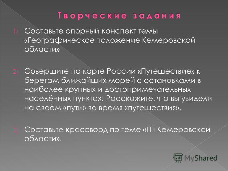 1) Составьте опорный конспект темы «Географическое положение Кемеровской области» 2) Совершите по карте России «Путешествие» к берегам ближайших морей с остановками в наиболее крупных и достопримечательных населённых пунктах. Расскажите, что вы увиде