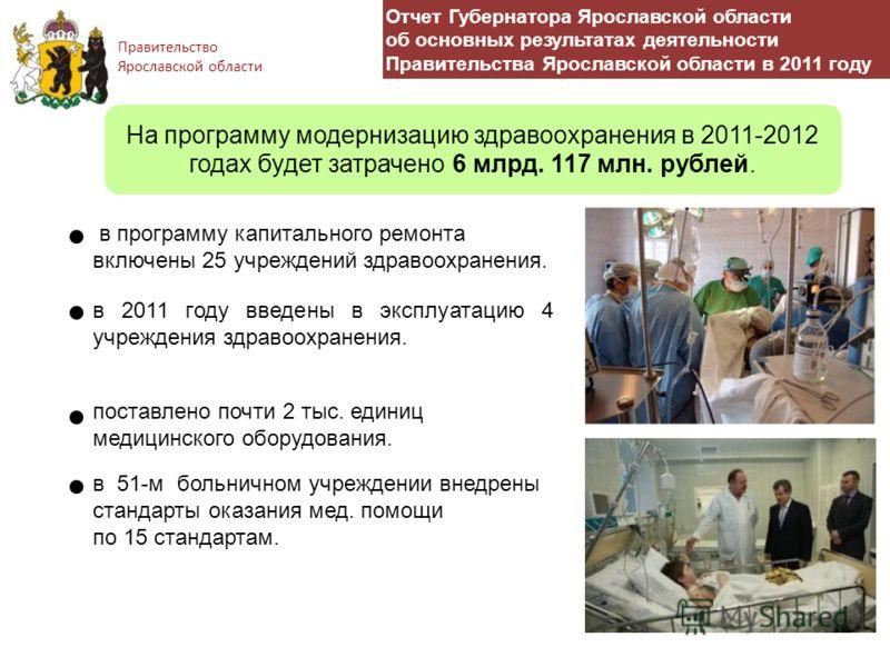 Правительство Ярославской области поставлено почти 2 тыс. единиц медицинского оборудования. в программу капитального ремонта включены 25 учреждений здравоохранения. в 2011 году введены в эксплуатацию 4 учреждения здравоохранения. в 51-м больничном уч