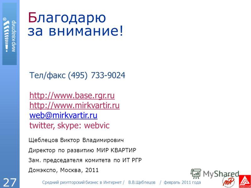 Средний риэлторский бизнес в Интернет / В.В.Щеблецов / февраль 2011 года 27 Благодарю за внимание! Тел/факс (495) 733-9024 http://www.base.rgr.ru http://www.mirkvartir.ru web@mirkvartir.ru twitter, skype: webvic Щеблецов Виктор Владимирович Директор