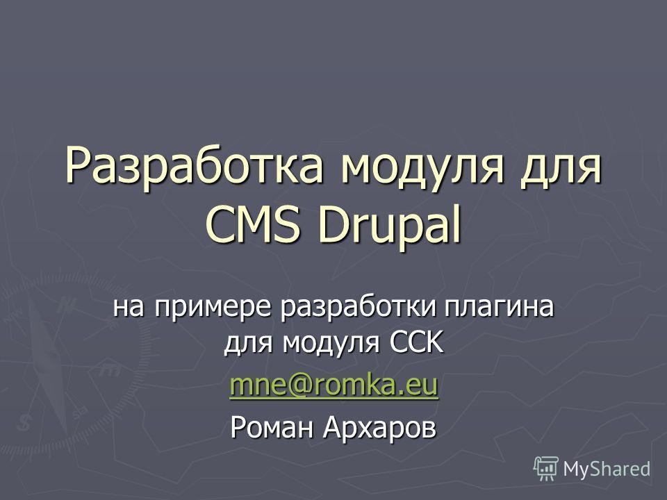 Разработка модуля для CMS Drupal на примере разработки плагина для модуля CCK mne@romka.eu Роман Архаров