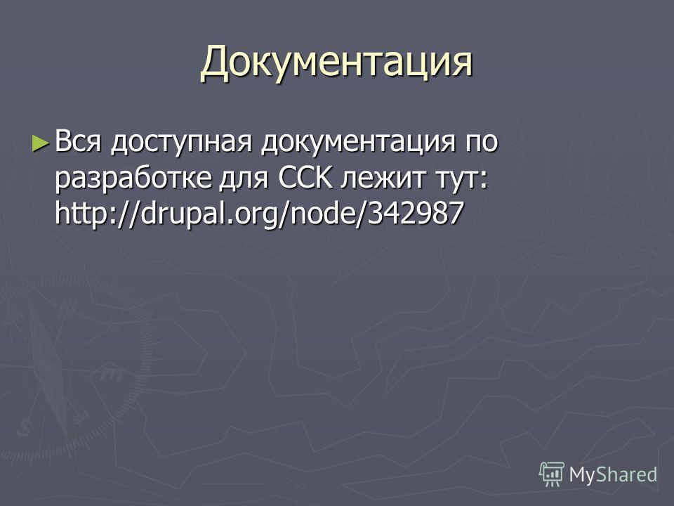 Документация Вся доступная документация по разработке для CCK лежит тут: http://drupal.org/node/342987 Вся доступная документация по разработке для CCK лежит тут: http://drupal.org/node/342987
