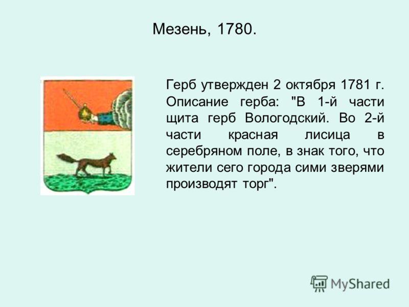 Мезень, 1780. Герб утвержден 2 октября 1781 г. Описание герба: В 1-й части щита герб Вологодский. Во 2-й части красная лисица в серебряном поле, в знак того, что жители сего города сими зверями производят торг.