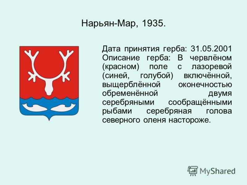 Нарьян-Мар, 1935. Дата принятия герба: 31.05.2001 Описание герба: В червлёном (красном) поле с лазоревой (синей, голубой) включённой, выщерблённой оконечностью обременённой двумя серебряными сообращёнными рыбами серебряная голова северного оленя наст