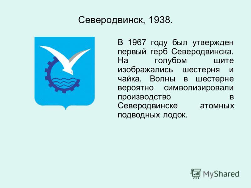Северодвинск, 1938. В 1967 году был утвержден первый герб Северодвинска. На голубом щите изображались шестерня и чайка. Волны в шестерне вероятно символизировали производство в Северодвинске атомных подводных лодок.