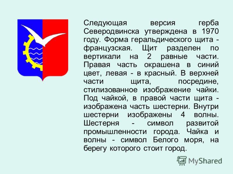 Следующая версия герба Северодвинска утверждена в 1970 году. Форма геральдического щита - французская. Щит разделен по вертикали на 2 равные части. Правая часть окрашена в синий цвет, левая - в красный. В верхней части щита, посредине, стилизованное