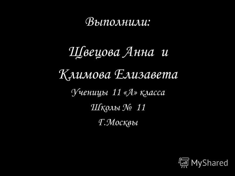 Выполнили: Щвецова Анна и Климова Елизавета Ученицы 11 «А» класса Школы 11 Г.Москвы