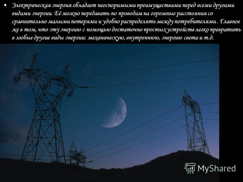 Электрическая энергия обладает неоспоримыми преимуществами перед всеми другими видами энергии. Её можно передавать по проводам на огромные расстояния со сравнительно малыми потерями и удобно распределять между потребителями. Главное же в том, что эту