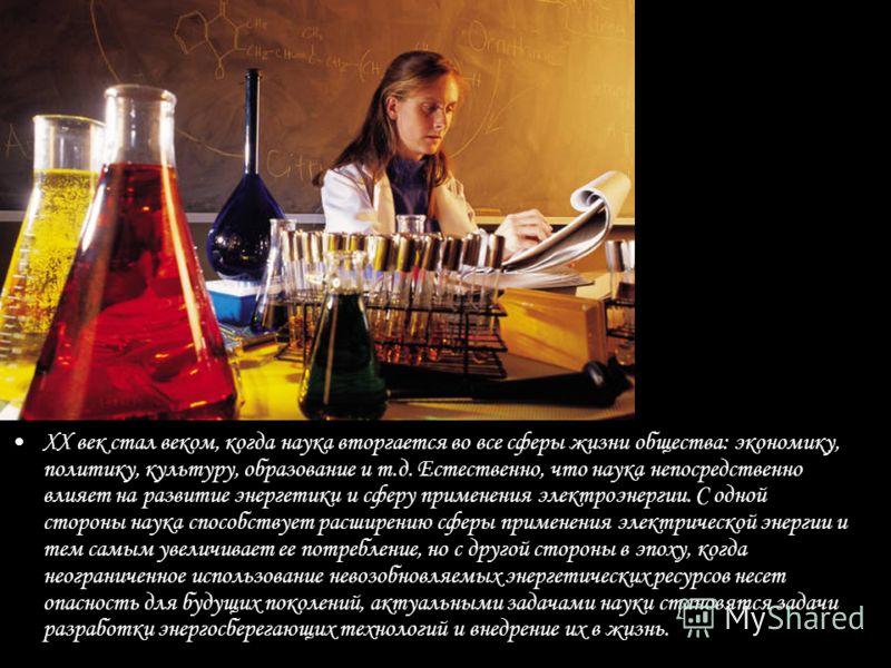 ХХ век стал веком, когда наука вторгается во все сферы жизни общества: экономику, политику, культуру, образование и т.д. Естественно, что наука непосредственно влияет на развитие энергетики и сферу применения электроэнергии. С одной стороны наука спо