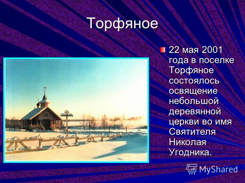 Торфяное 22 мая 2001 года в поселке Торфяное состоялось освящение небольшой деревянной церкви во имя Святителя Николая Угодника.