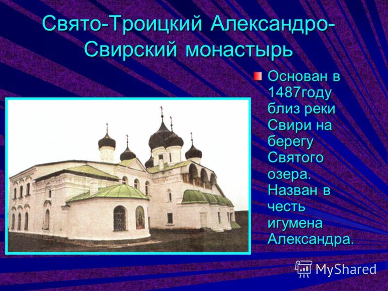 Свято-Троицкий Александро- Свирский монастырь Основан в 1487году близ реки Свири на берегу Святого озера. Назван в честь игумена Александра.