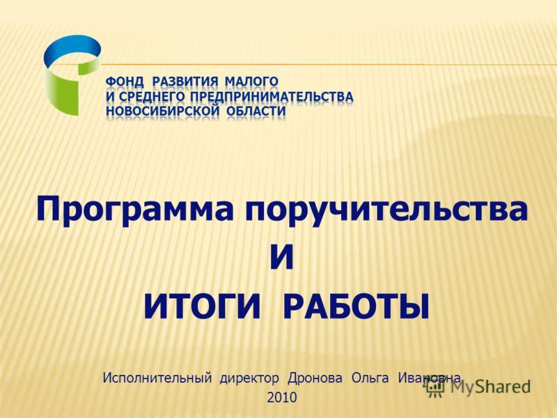 Программа поручительства И ИТОГИ РАБОТЫ Исполнительный директор Дронова Ольга Ивановна 2010
