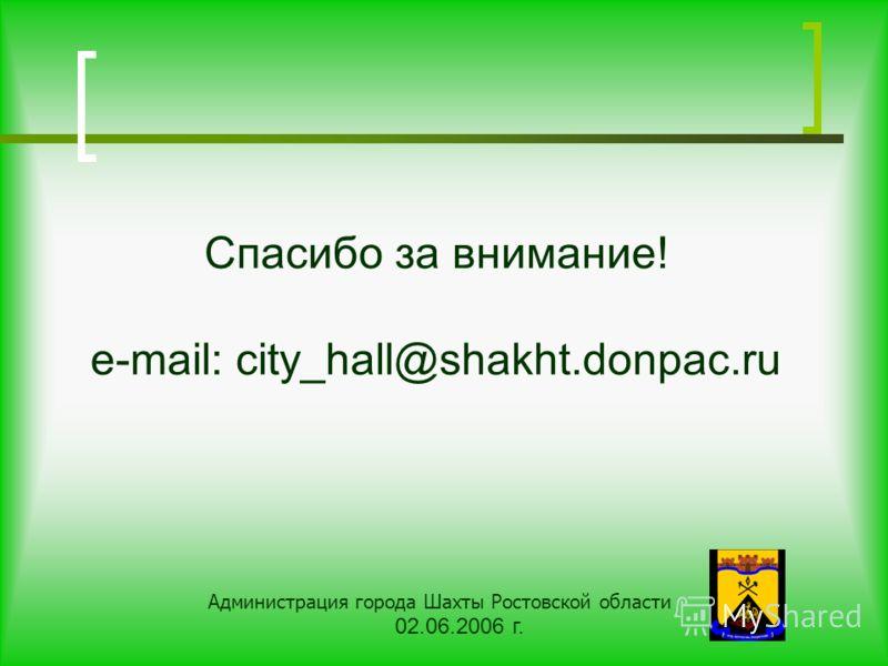 Спасибо за внимание! e-mail: city_hall@shakht.donpac.ru Администрация города Шахты Ростовской области 02.06.2006 г.
