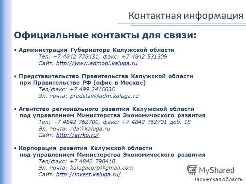 Калужская область Контактная информация Официальные контакты для связи: Администрация Губернатора Калужской области Тел: +7 4842 778431, факс: +7 4842 531309 Сайт: http://www.admobl.kaluga.ruhttp://www.admobl.kaluga.ru Представительство Правительства