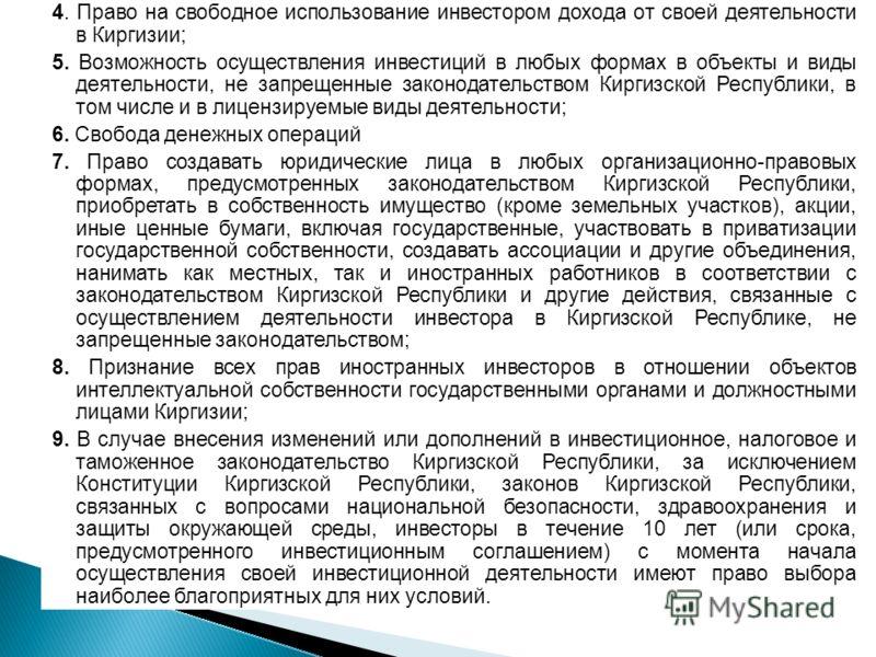 4. Право на свободное использование инвестором дохода от своей деятельности в Киргизии; 5. Возможность осуществления инвестиций в любых формах в объекты и виды деятельности, не запрещенные законодательством Киргизской Республики, в том числе и в лице
