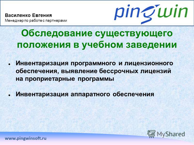 www.pingwinsoft.ru Обследование существующего положения в учебном заведении Инвентаризация программного и лицензионного обеспечения, выявление бессрочных лицензий на проприетарные программы Инвентаризация аппаратного обеспечения Василенко Евгения Мен