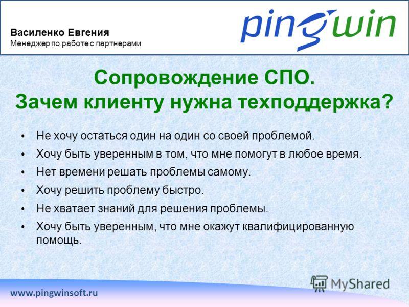 www.pingwinsoft.ru Сопровождение СПО. Зачем клиенту нужна техподдержка? Не хочу остаться один на один со своей проблемой. Хочу быть уверенным в том, что мне помогут в любое время. Нет времени решать проблемы самому. Хочу решить проблему быстро. Не хв