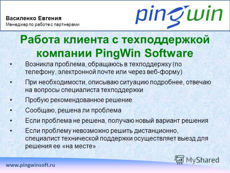 www.pingwinsoft.ru Работа клиента с техподдержкой компании PingWin Software Возникла проблема, обращаюсь в техподдержку (по телефону, электронной почте или через веб-форму) При необходимости, описываю ситуацию подробнее, отвечаю на вопросы специалист