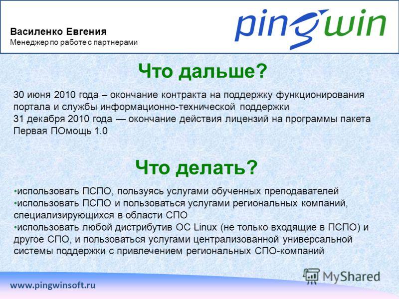 Что дальше? www.pingwinsoft.ru 30 июня 2010 года – окончание контракта на поддержку функционирования портала и службы информационно-технической поддержки 31 декабря 2010 года окончание действия лицензий на программы пакета Первая ПОмощь 1.0 Что делат