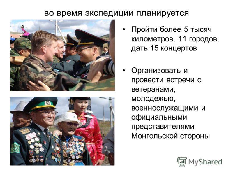 во время экспедиции планируется Пройти более 5 тысяч километров, 11 городов, дать 15 концертов Организовать и провести встречи с ветеранами, молодежью, военнослужащими и официальными представителями Монгольской стороны