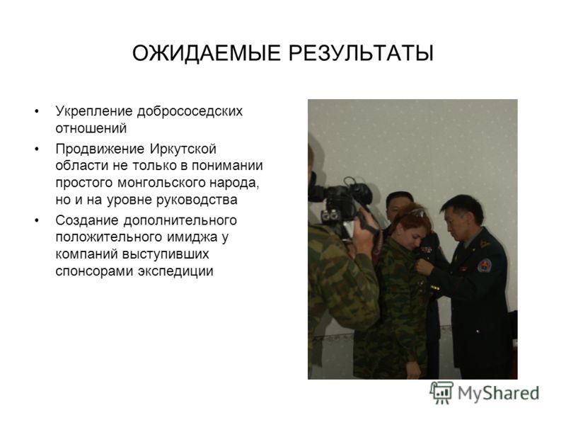 ОЖИДАЕМЫЕ РЕЗУЛЬТАТЫ Укрепление добрососедских отношений Продвижение Иркутской области не только в понимании простого монгольского народа, но и на уровне руководства Создание дополнительного положительного имиджа у компаний выступивших спонсорами экс