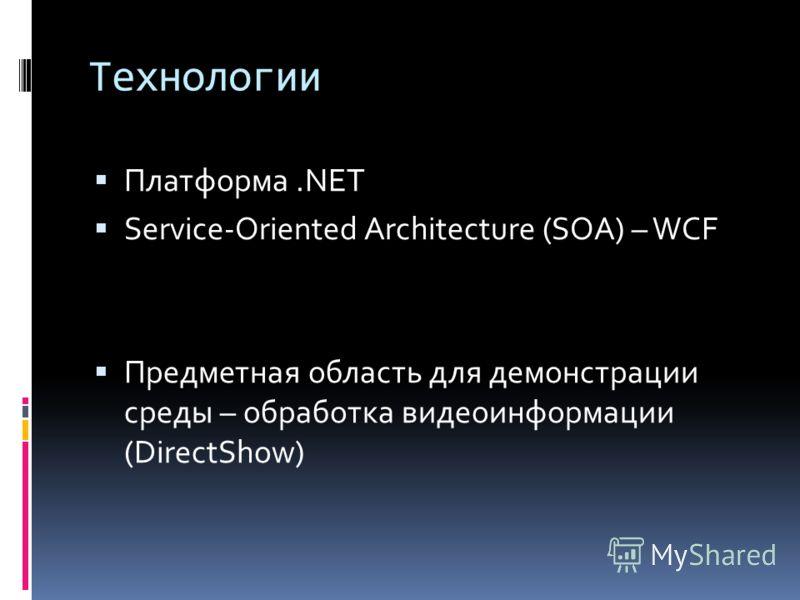 Технологии Платформа.NET Service-Oriented Architecture (SOA) – WCF Предметная область для демонстрации среды – обработка видеоинформации (DirectShow)