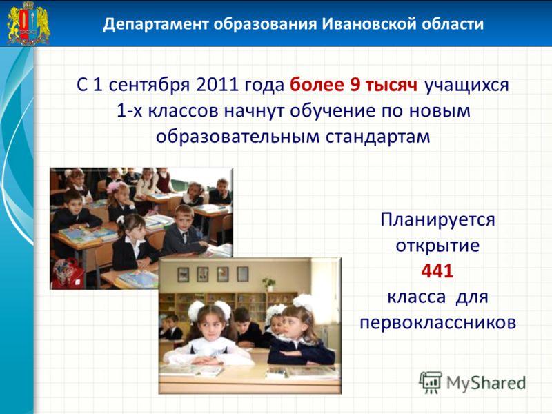 Департамент образования Ивановской области С 1 сентября 2011 года более 9 тысяч учащихся 1-х классов начнут обучение по новым образовательным стандартам Планируется открытие 441 класса для первоклассников