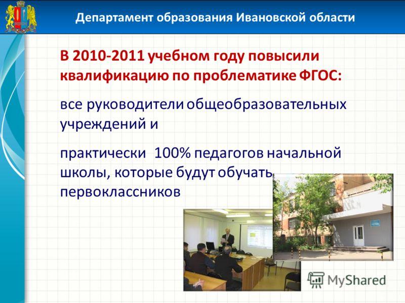 Департамент образования Ивановской области В 2010-2011 учебном году повысили квалификацию по проблематике ФГОС: все руководители общеобразовательных учреждений и практически 100% педагогов начальной школы, которые будут обучать первоклассников