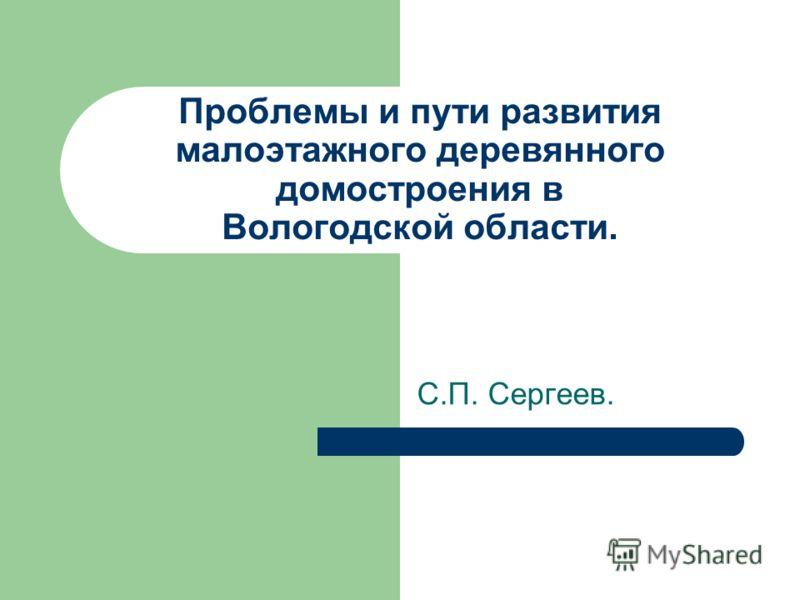 Проблемы и пути развития малоэтажного деревянного домостроения в Вологодской области. С.П. Сергеев.