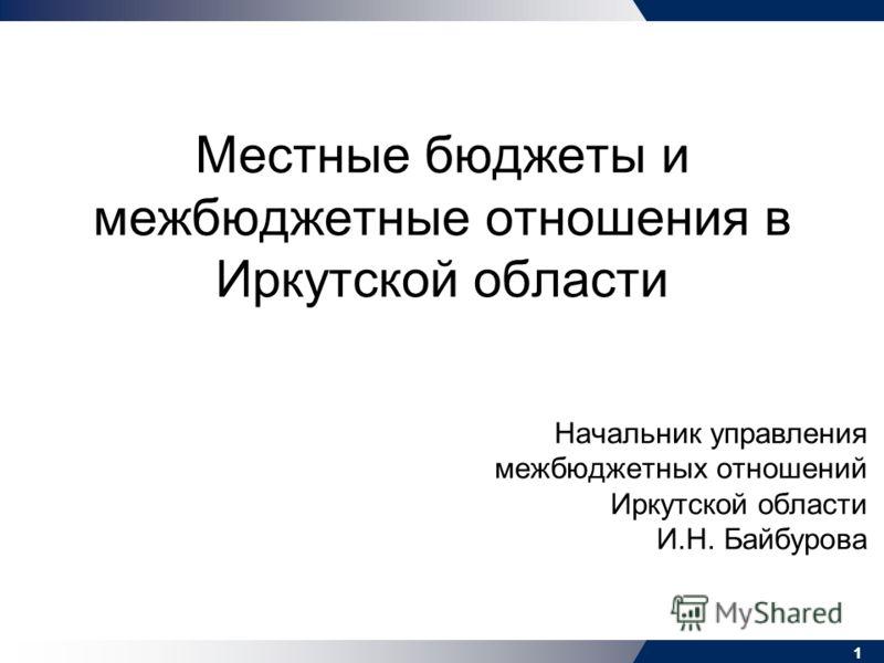 11 Местные бюджеты и межбюджетные отношения в Иркутской области Начальник управления межбюджетных отношений Иркутской области И.Н. Байбурова 1