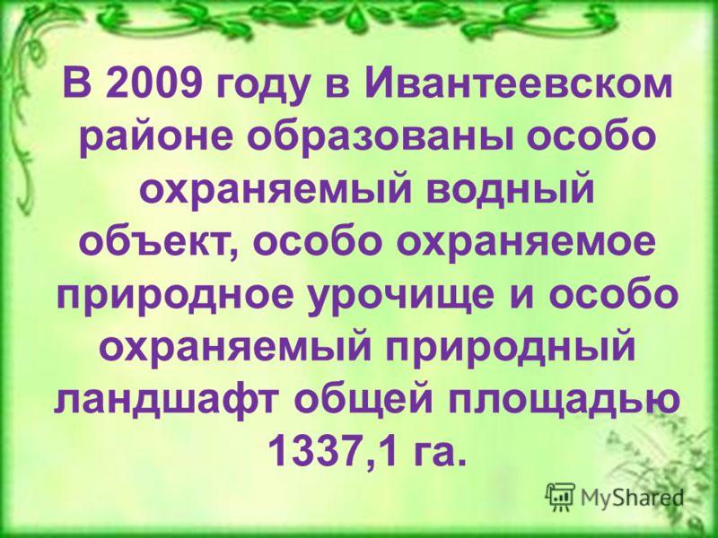 В 2009 году в Ивантеевском районе образованы особо охраняемый водный объект, особо охраняемое природное урочище и особо охраняемый природный ландшафт общей площадью 1337,1 га.