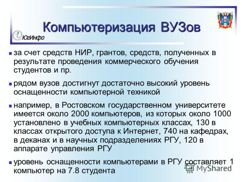 Компьютеризация ВУЗов за счет средств НИР, грантов, средств, полученных в результате проведения коммерческого обучения студентов и пр. рядом вузов достигнут достаточно высокий уровень оснащенности компьютерной техникой например, в Ростовском государс