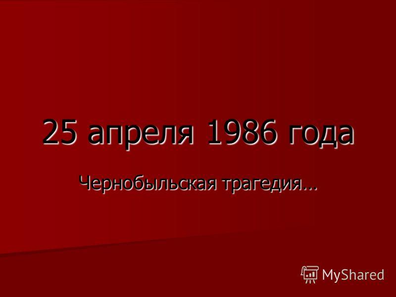 25 апреля 1986 года Чернобыльская трагедия…