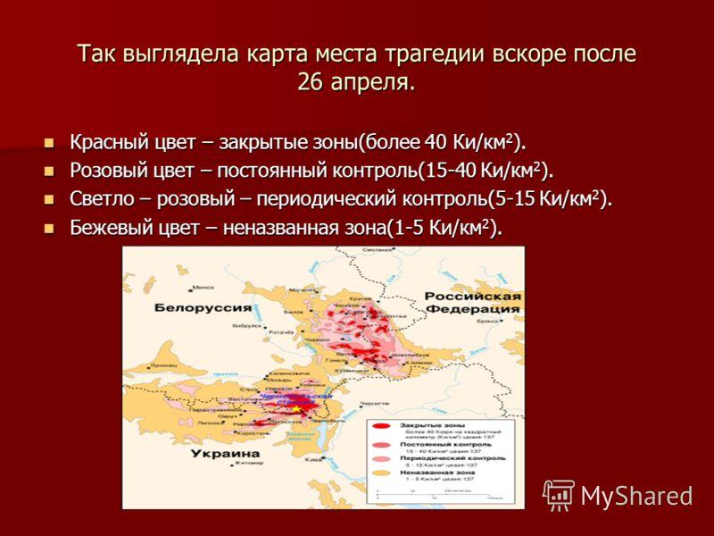Так выглядела карта места трагедии вскоре после 26 апреля. Красный цвет – закрытые зоны(более 40 Ки/км 2 ). Красный цвет – закрытые зоны(более 40 Ки/км 2 ). Розовый цвет – постоянный контроль(15-40 Ки/км 2 ). Розовый цвет – постоянный контроль(15-40