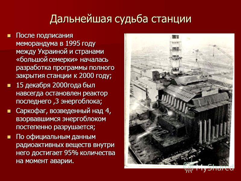 Дальнейшая судьба станции После подписания меморандума в 1995 году между Украиной и странами «большой семерки» началась разработка программы полного закрытия станции к 2000 году; После подписания меморандума в 1995 году между Украиной и странами «бол