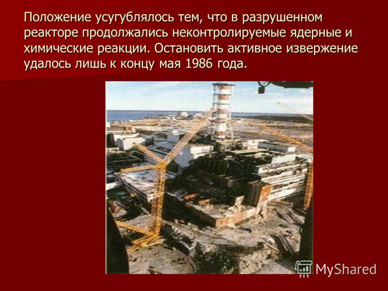 Положение усугублялось тем, что в разрушенном реакторе продолжались неконтролируемые ядерные и химические реакции. Остановить активное извержение удалось лишь к концу мая 1986 года.
