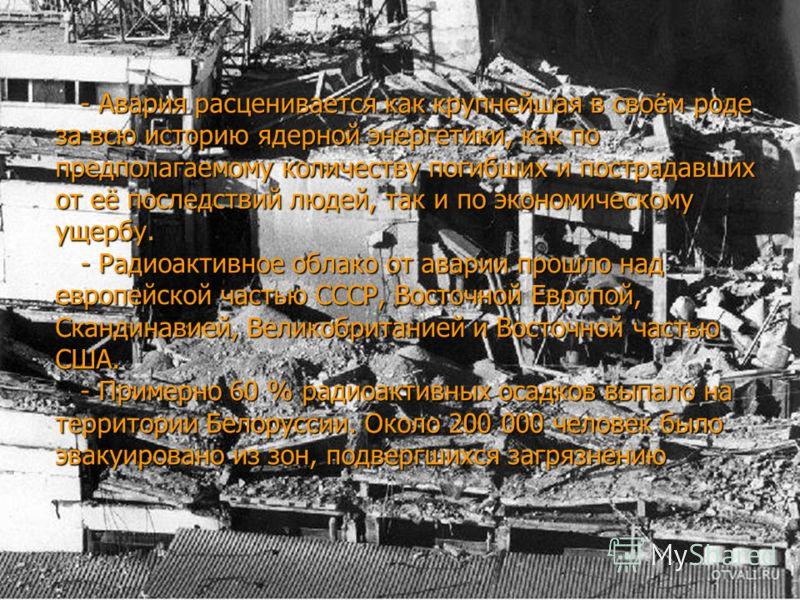- Авария расценивается как крупнейшая в своём роде за всю историю ядерной энергетики, как по предполагаемому количеству погибших и пострадавших от её последствий людей, так и по экономическому ущербу. - Радиоактивное облако от аварии прошло над европ