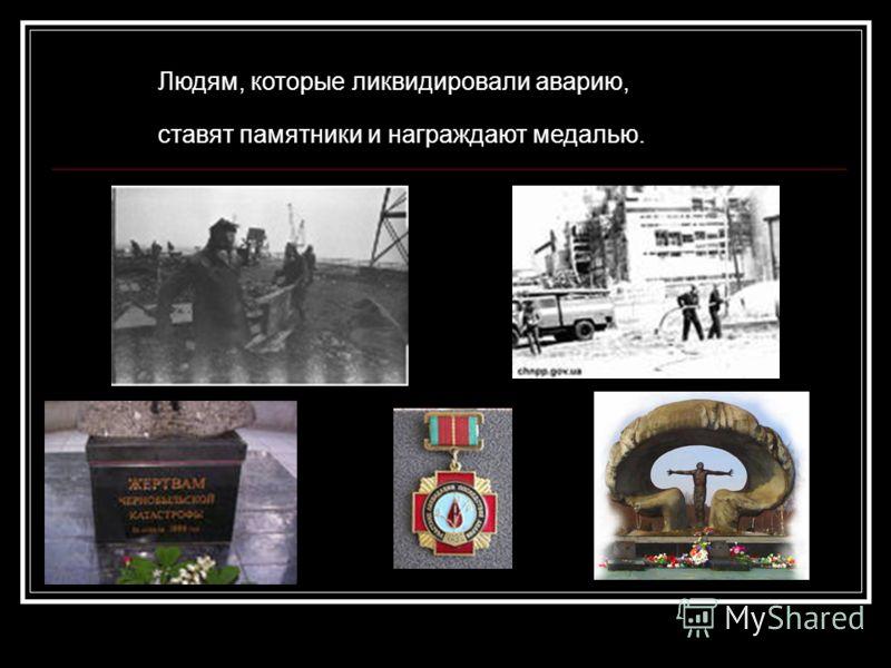 Людям, которые ликвидировали аварию, ставят памятники и награждают медалью.