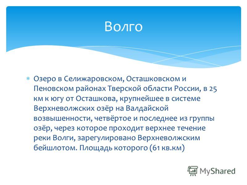 Озеро в Селижаровском, Осташковском и Пеновском районах Тверской области России, в 25 км к югу от Осташкова, крупнейшее в системе Верхневолжских озёр на Валдайской возвышенности, четвёртое и последнее из группы озёр, через которое проходит верхнее те
