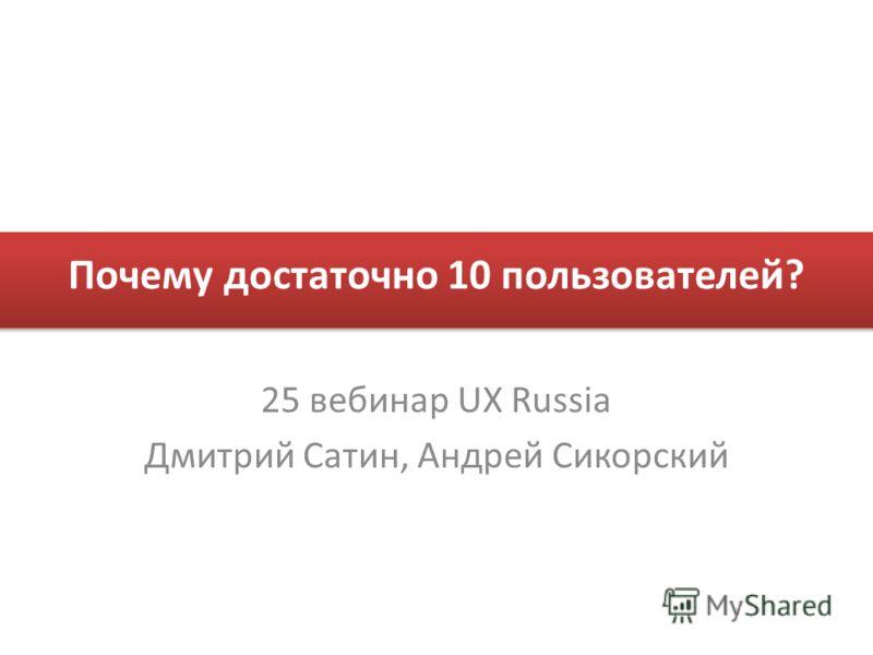 Почему достаточно 10 пользователей? 25 вебинар UX Russia Дмитрий Сатин, Андрей Сикорский