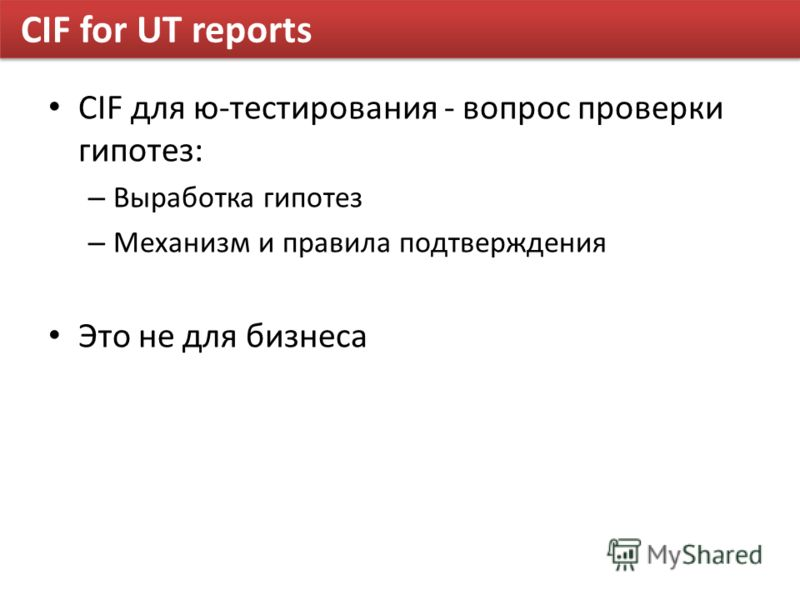 CIF for UT reports CIF для ю-тестирования - вопрос проверки гипотез: – Выработка гипотез – Механизм и правила подтверждения Это не для бизнеса