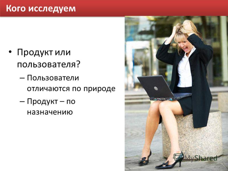 Кого исследуем Продукт или пользователя? – Пользователи отличаются по природе – Продукт – по назначению