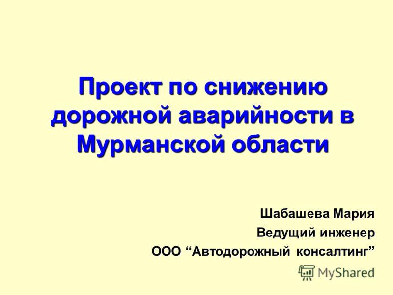 Проект по снижению дорожной аварийности в Мурманской области Шабашева Мария Ведущий инженер ООО Автодорожный консалтинг