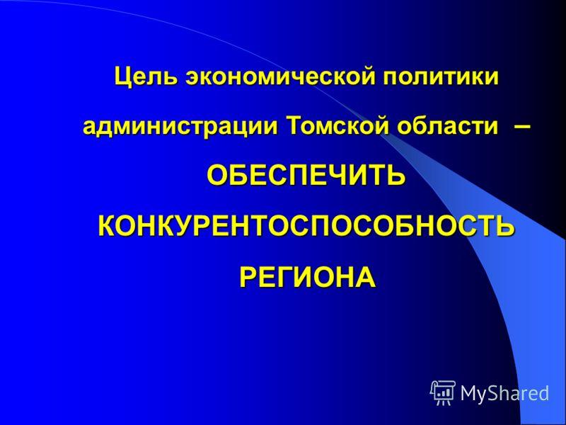 Цель экономической политики администрации Томской области – ОБЕСПЕЧИТЬ КОНКУРЕНТОСПОСОБНОСТЬ РЕГИОНА