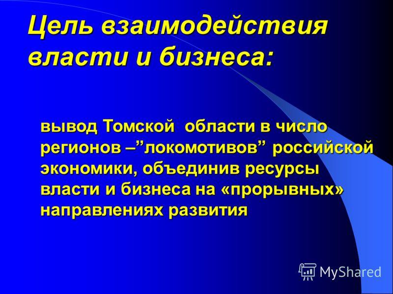 Цель взаимодействия власти и бизнеса: вывод Томской области в число регионов –локомотивов российской экономики, объединив ресурсы власти и бизнеса на «прорывных» направлениях развития