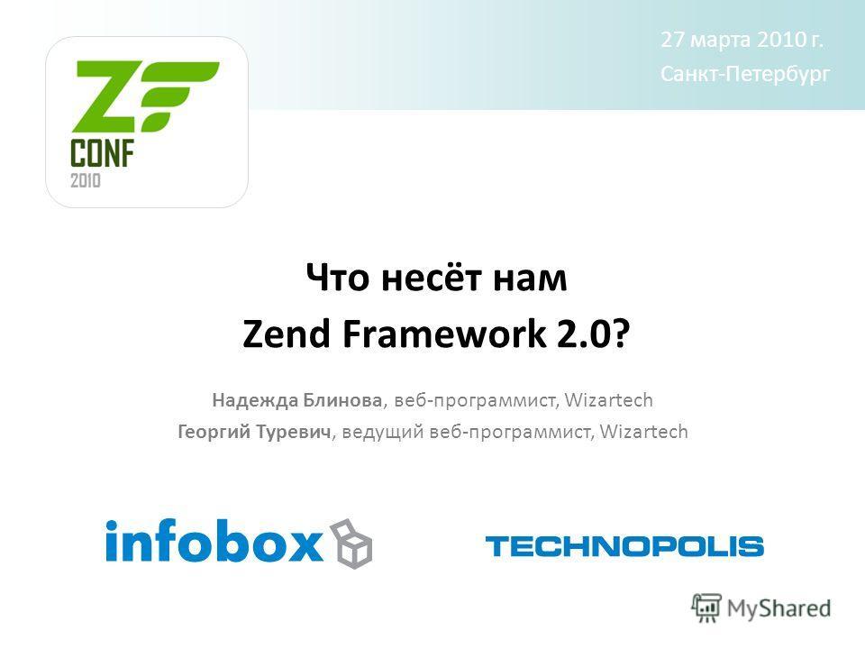Что несёт нам Zend Framework 2.0? Надежда Блинова, веб-программист, Wizartech Георгий Туревич, ведущий веб-программист, Wizartech 27 марта 2010 г. Санкт-Петербург