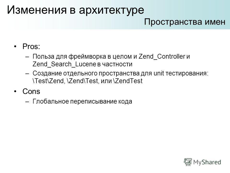 Pros: –Польза для фреймворка в целом и Zend_Controller и Zend_Search_Lucene в частности –Создание отдельного пространства для unit тестирования: \Test\Zend, \Zend\Test, или \ZendTest Cons –Глобальное переписывание кода Изменения в архитектуре Простра