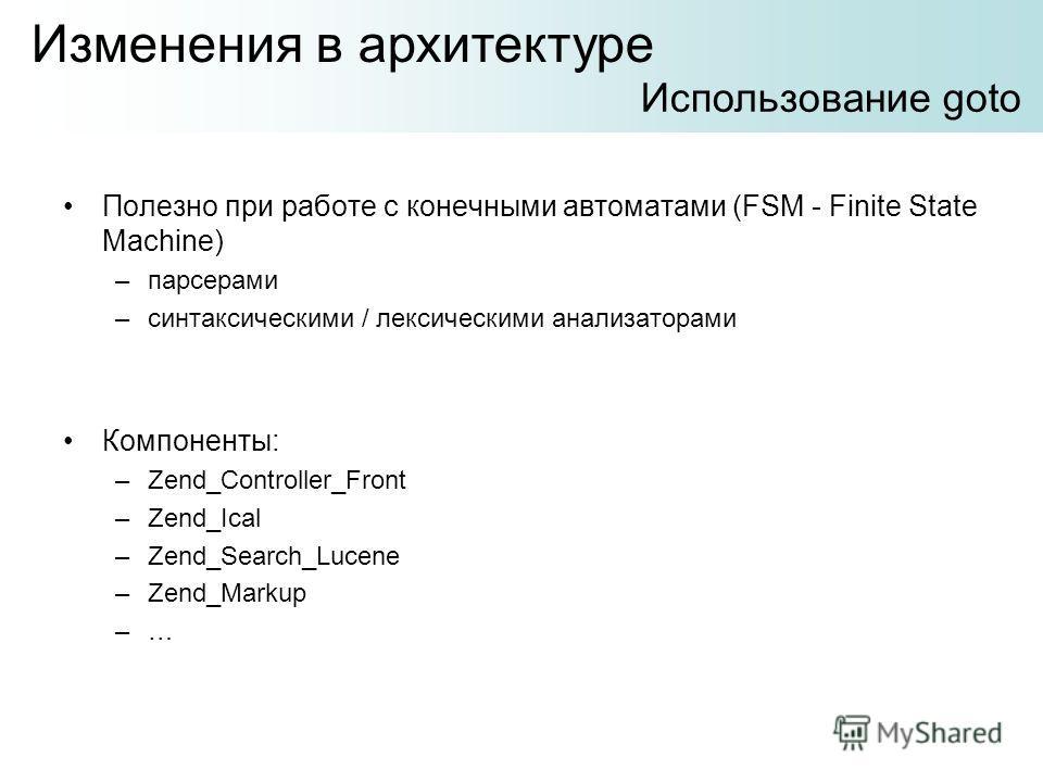 Полезно при работе с конечными автоматами (FSM - Finite State Machine) –парсерами –синтаксическими / лексическими анализаторами Компоненты: –Zend_Controller_Front –Zend_Ical –Zend_Search_Lucene –Zend_Markup –… Изменения в архитектуре Использование go